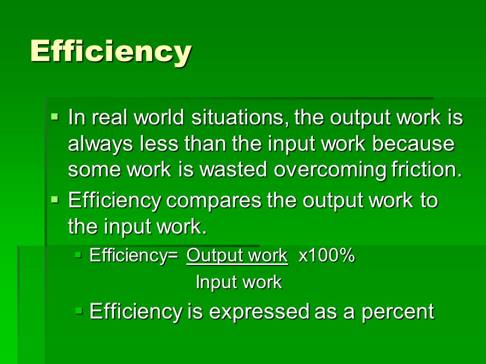 Efficiency In real world situations, the output work is always less than the input work because some work is wasted overcoming friction.