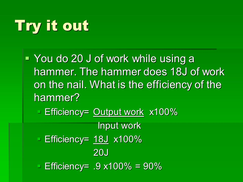 Try it out You do 20 J of work while using a hammer. The hammer does 18J of work on the nail. What is the efficiency of the hammer
