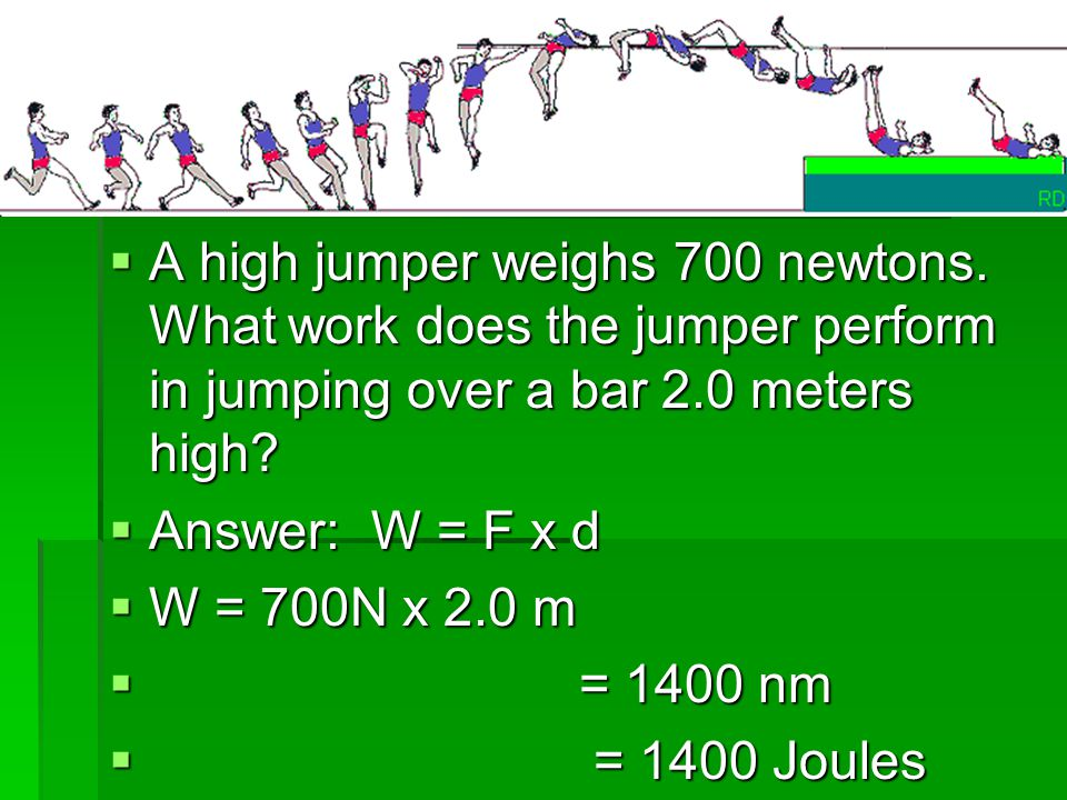 Example 1: A high jumper weighs 700 newtons. What work does the jumper perform in jumping over a bar 2.0 meters high