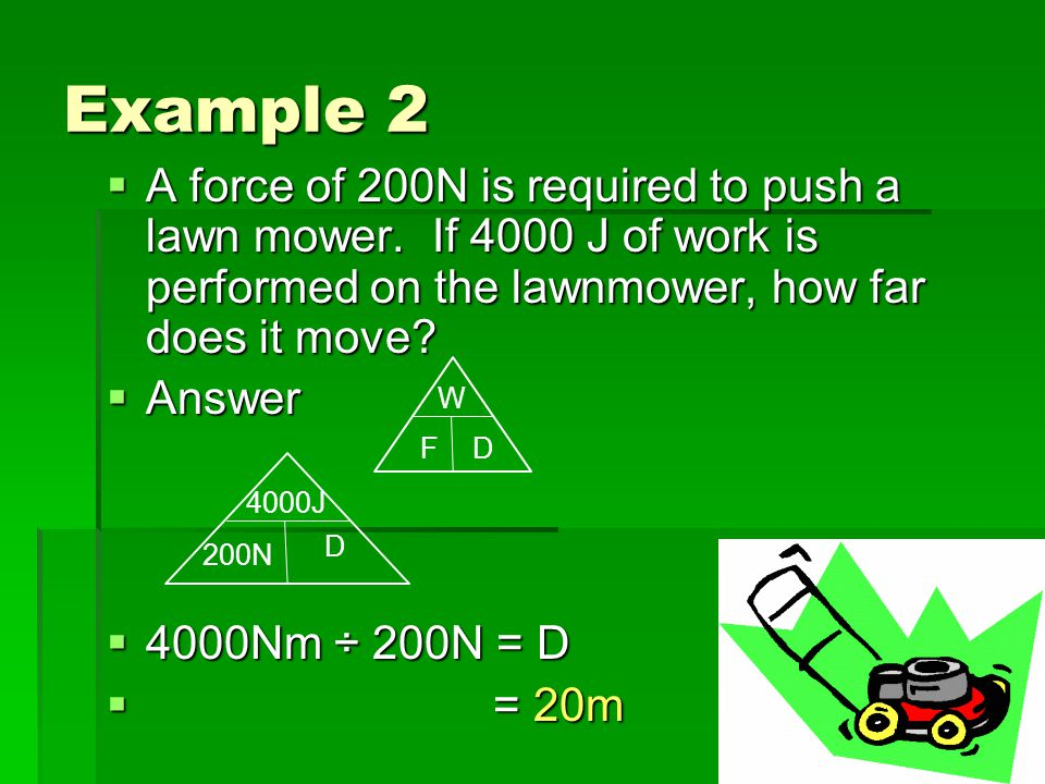 Example 2 A force of 200N is required to push a lawn mower. If 4000 J of work is performed on the lawnmower, how far does it move