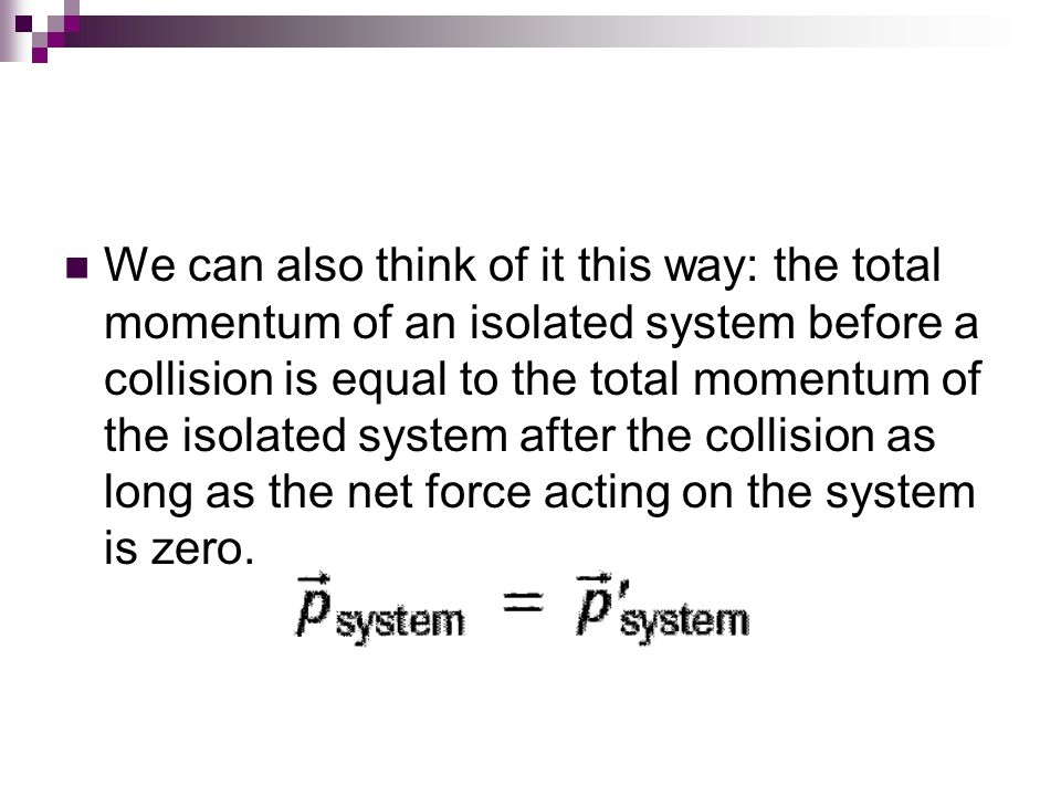 We can also think of it this way: the total momentum of an isolated system before a collision is equal to the total momentum of the isolated system after the collision as long as the net force acting on the system is zero.