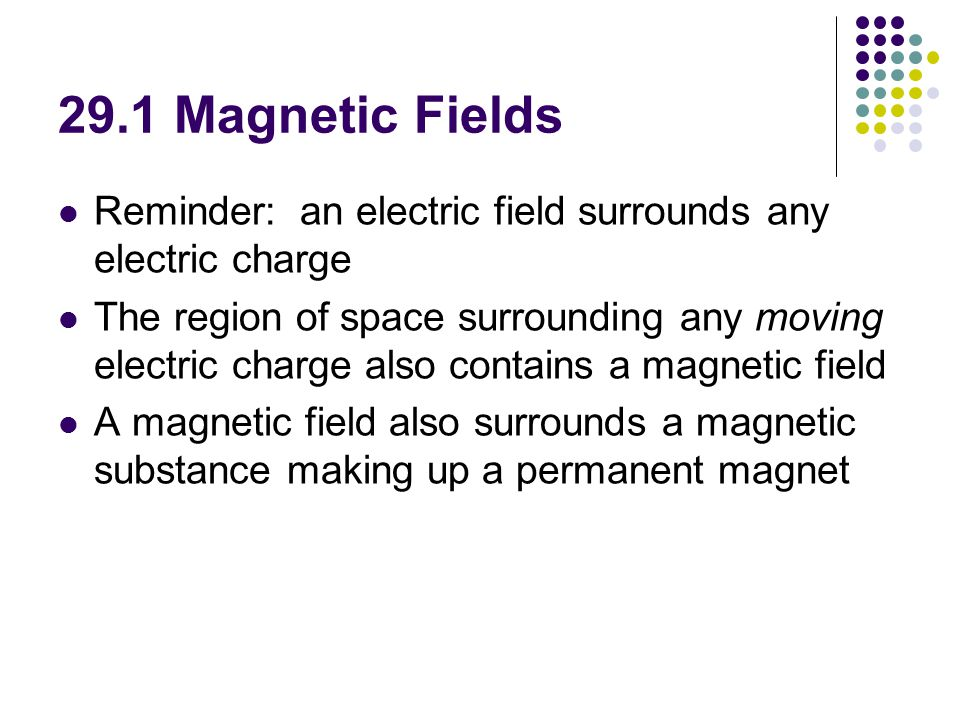 29.1 Magnetic Fields Reminder: an electric field surrounds any electric charge.