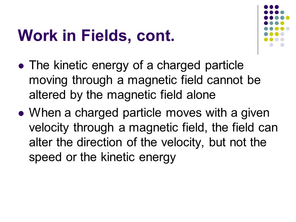 Work in Fields, cont. The kinetic energy of a charged particle moving through a magnetic field cannot be altered by the magnetic field alone.