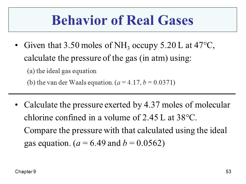 Behavior of Real Gases Given that 3.50 moles of NH3 occupy 5.20 L at 47°C, calculate the pressure of the gas (in atm) using: