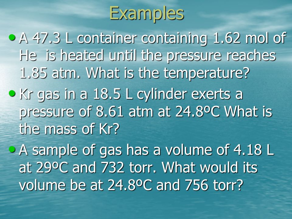 Examples A 47.3 L container containing 1.62 mol of He is heated until the pressure reaches 1.85 atm. What is the temperature