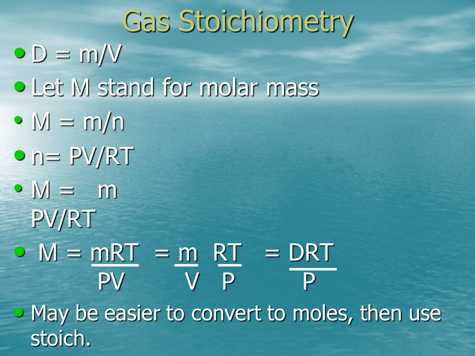 Gas Stoichiometry D = m/V Let M stand for molar mass M = m/n n= PV/RT