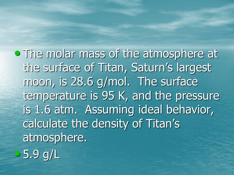 The molar mass of the atmosphere at the surface of Titan, Saturn's largest moon, is 28.6 g/mol. The surface temperature is 95 K, and the pressure is 1.6 atm. Assuming ideal behavior, calculate the density of Titan's atmosphere.