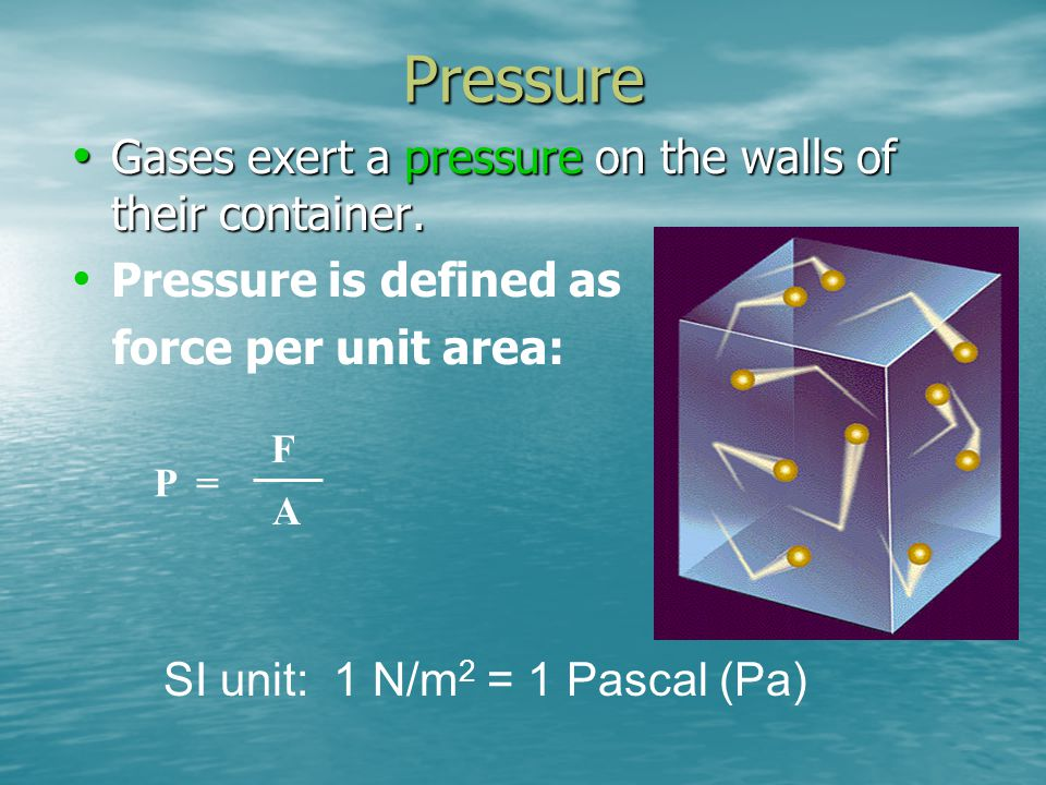 Pressure Gases exert a pressure on the walls of their container.