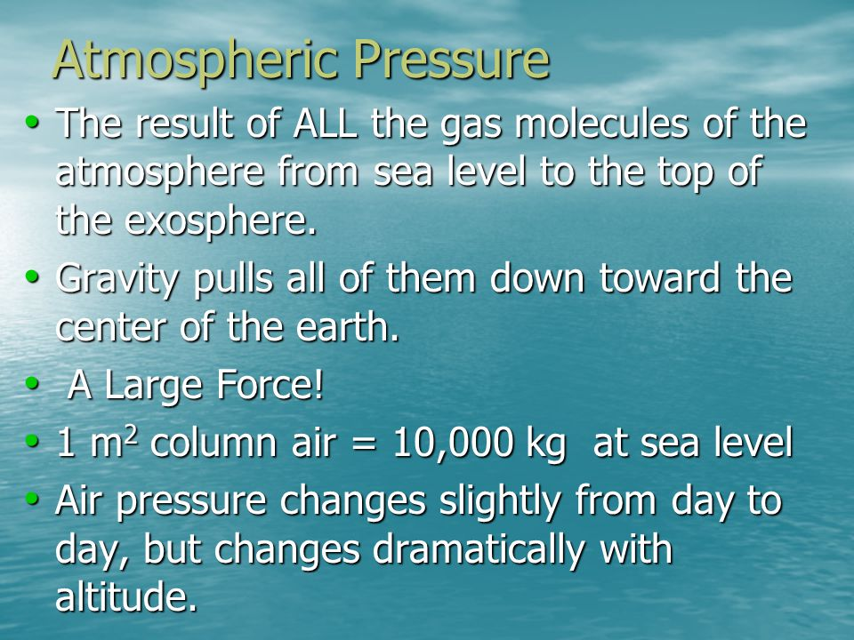 Atmospheric Pressure The result of ALL the gas molecules of the atmosphere from sea level to the top of the exosphere.