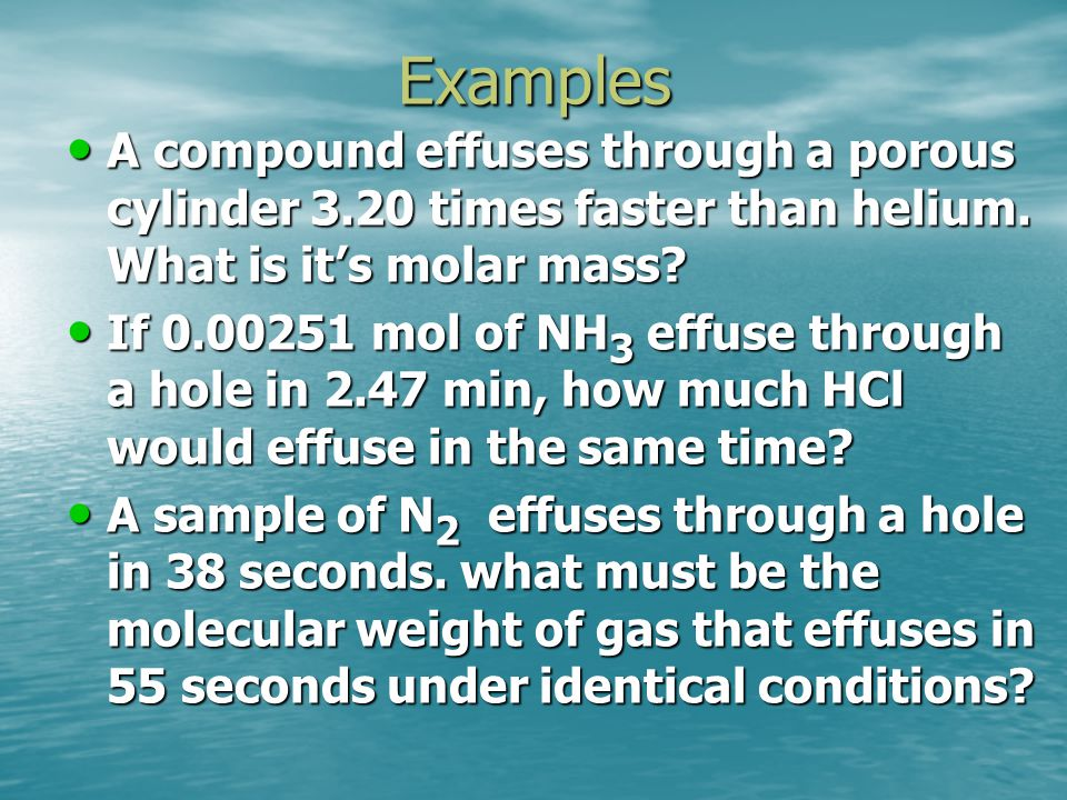 Examples A compound effuses through a porous cylinder 3.20 times faster than helium. What is it's molar mass