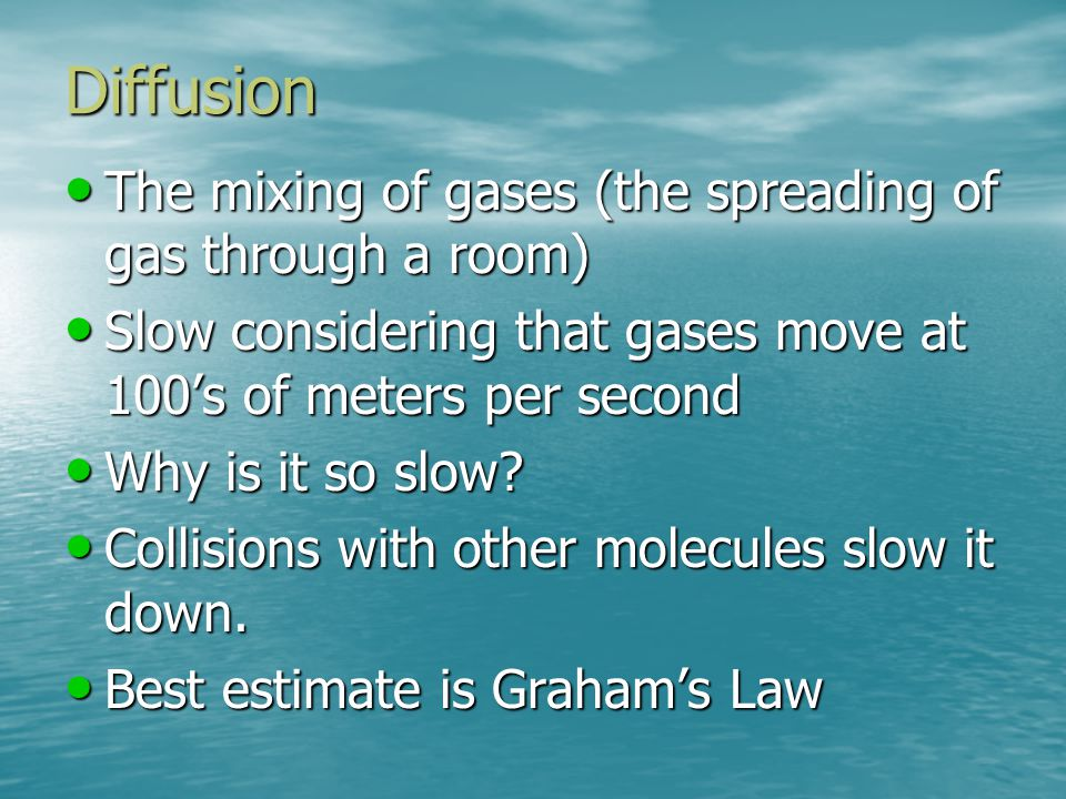 Diffusion The mixing of gases (the spreading of gas through a room)