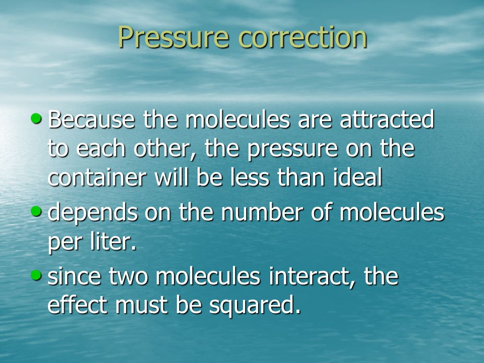 Pressure correction Because the molecules are attracted to each other, the pressure on the container will be less than ideal.