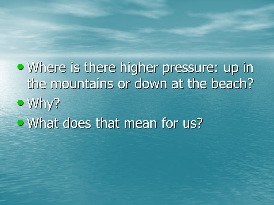 Where is there higher pressure: up in the mountains or down at the beach