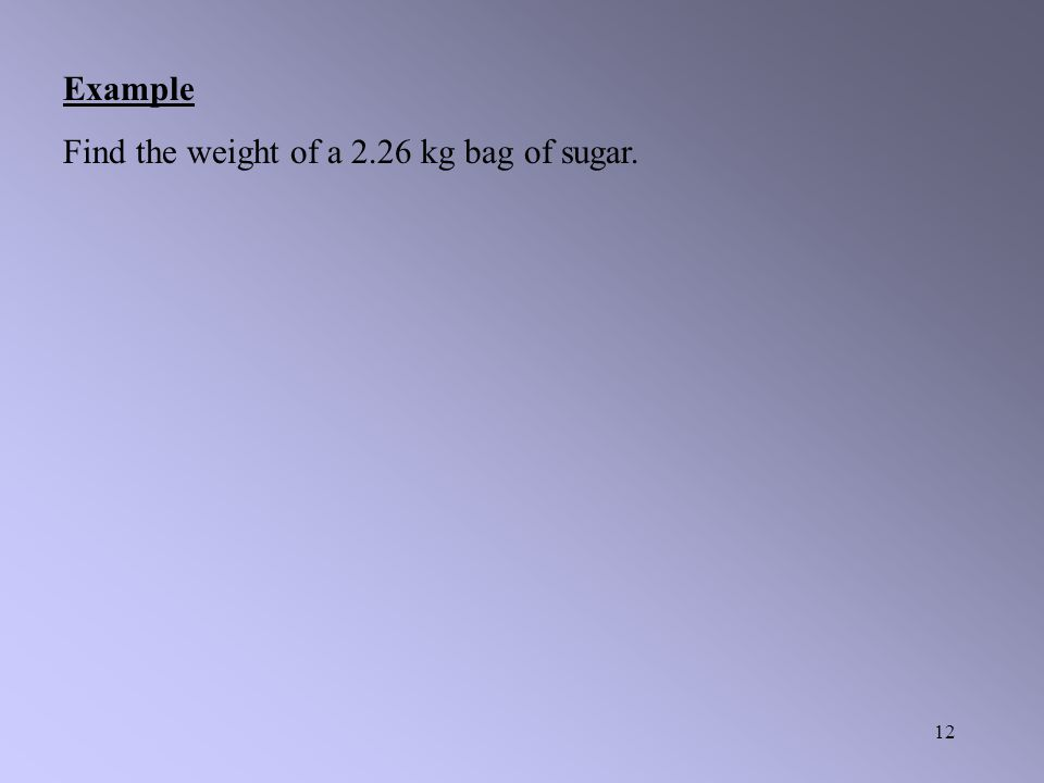 Example Find the weight of a 2.26 kg bag of sugar.