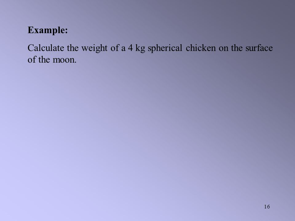 Example: Calculate the weight of a 4 kg spherical chicken on the surface of the moon.
