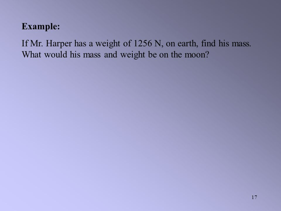 Example: If Mr. Harper has a weight of 1256 N, on earth, find his mass.