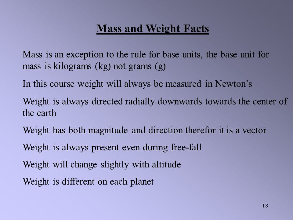 Mass and Weight Facts Mass is an exception to the rule for base units, the base unit for mass is kilograms (kg) not grams (g)