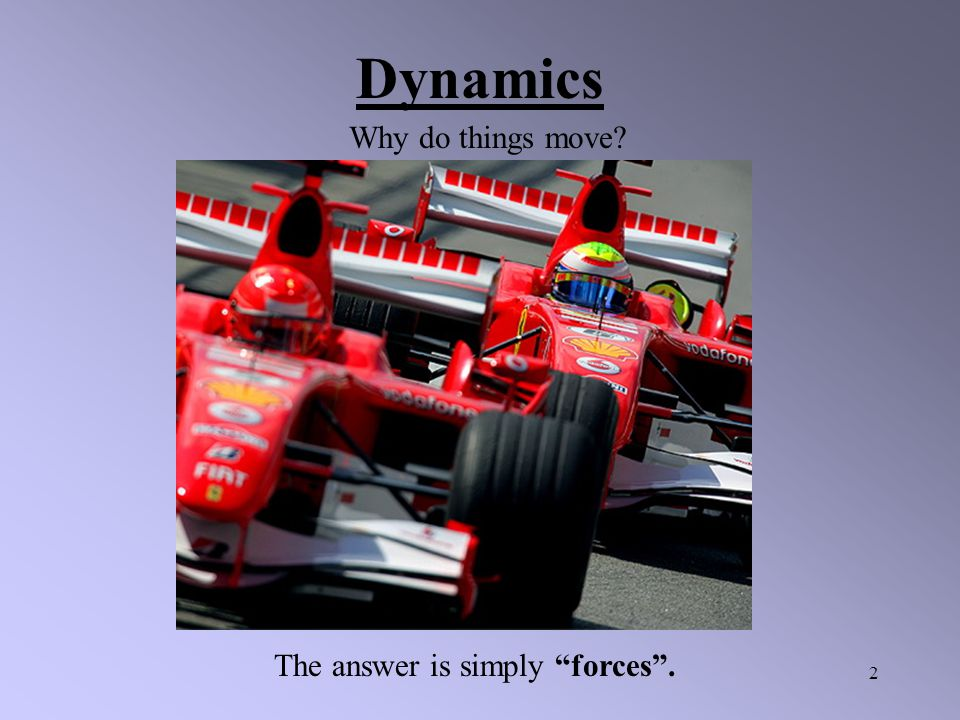 Dynamics Why do things move The answer is simply forces .