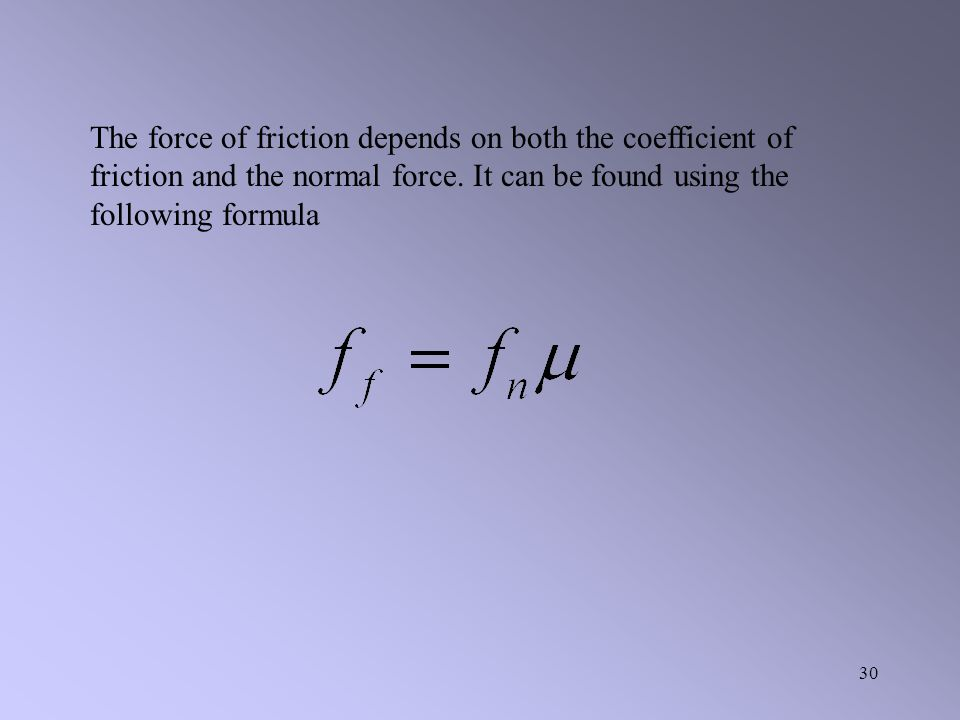 The force of friction depends on both the coefficient of friction and the normal force.