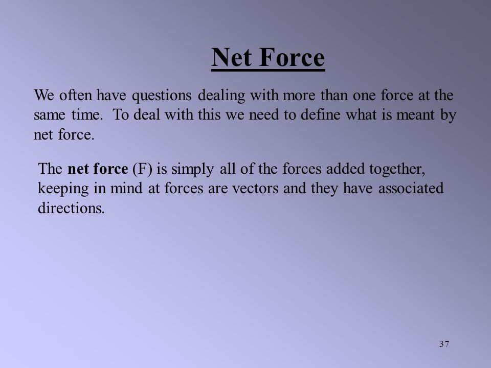 Net Force We often have questions dealing with more than one force at the same time. To deal with this we need to define what is meant by net force.