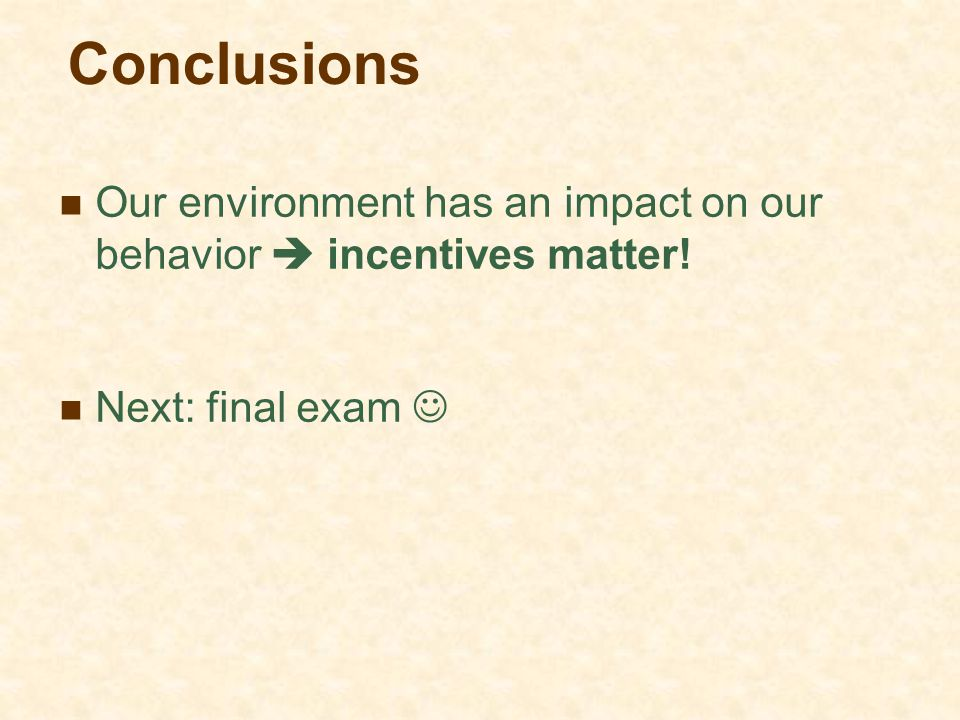 Conclusions Our environment has an impact on our behavior  incentives matter! Next: final exam 