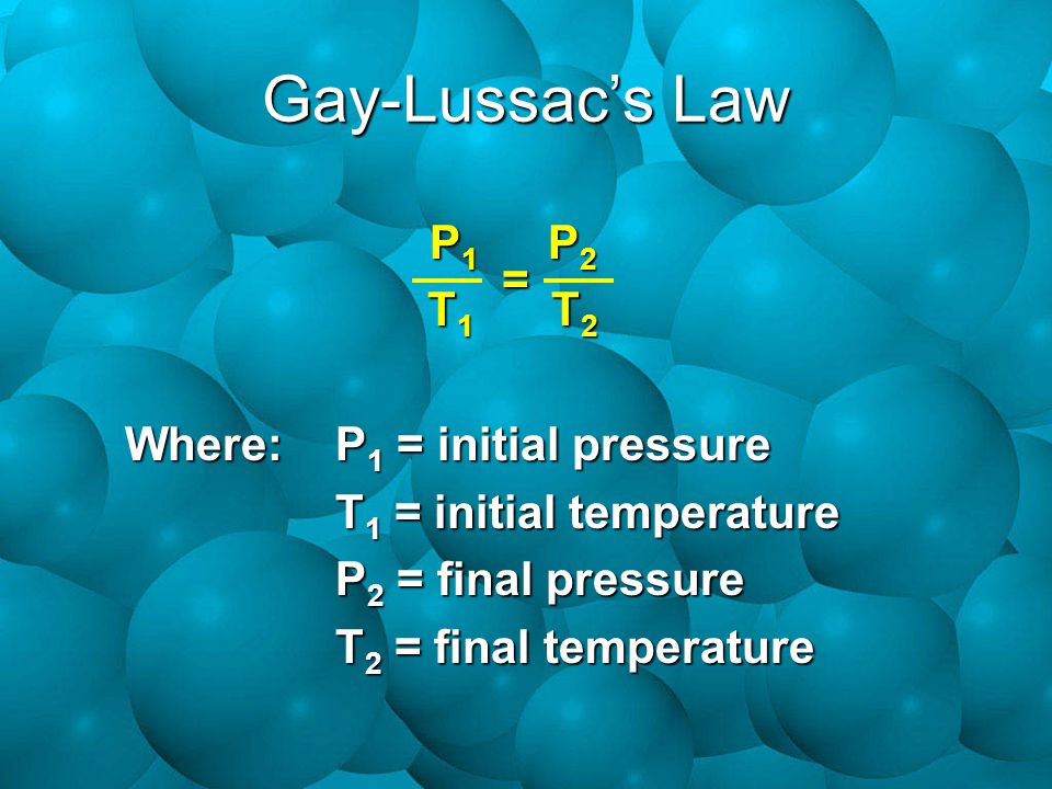 Gay-Lussac's Law P1 P2 T1 T2 = Where: P1 = initial pressure