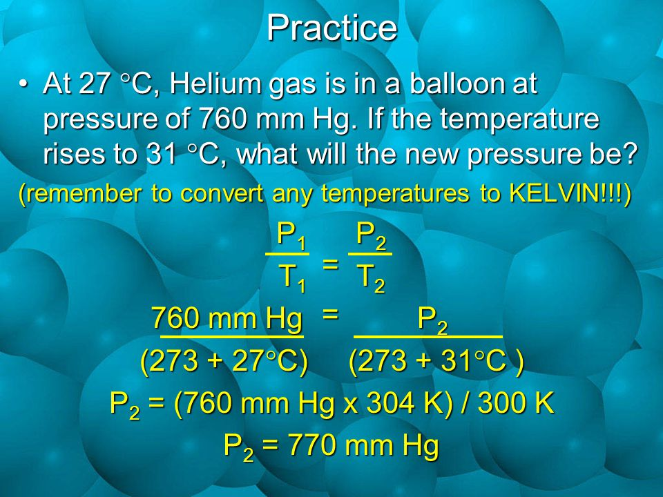 Practice At 27 C, Helium gas is in a balloon at pressure of 760 mm Hg. If the temperature rises to 31 C, what will the new pressure be