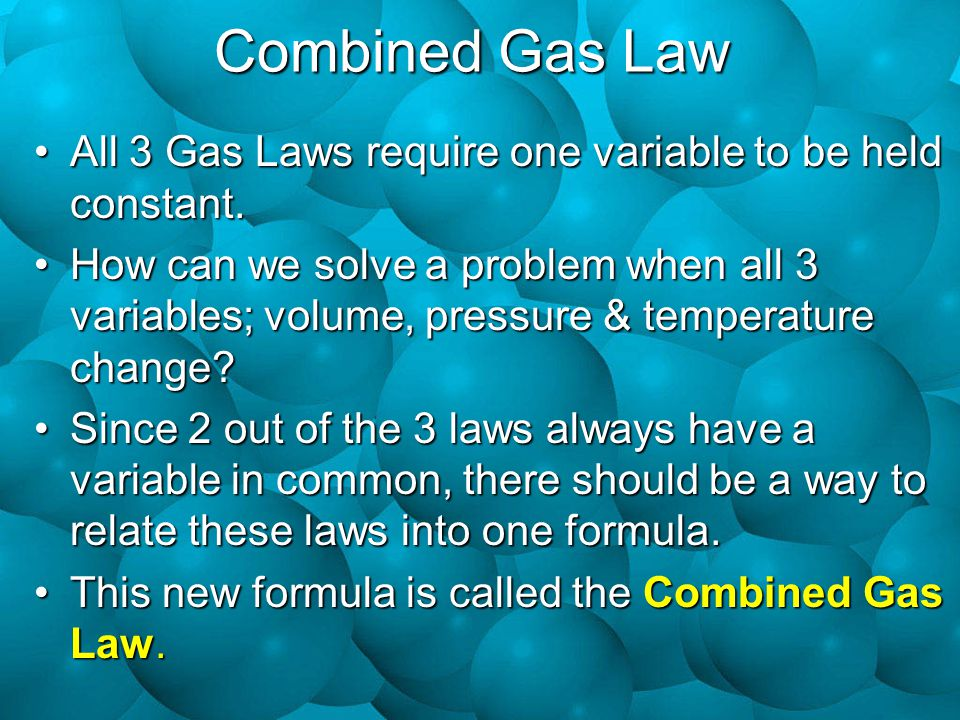 Combined Gas Law All 3 Gas Laws require one variable to be held constant.