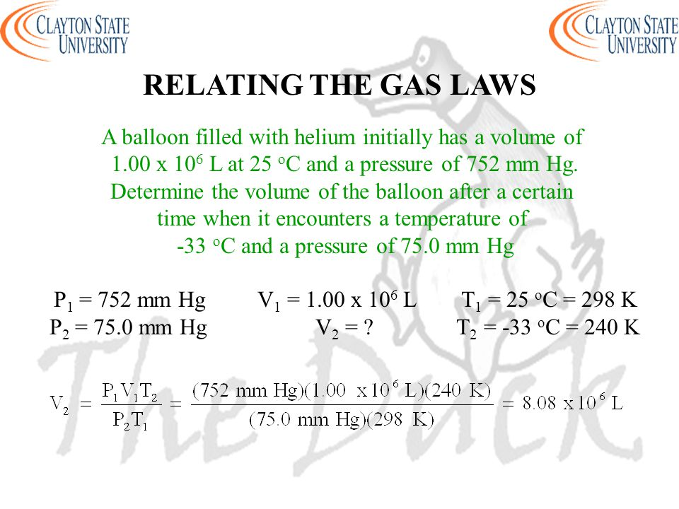 RELATING THE GAS LAWS A balloon filled with helium initially has a volume of. 1.00 x 106 L at 25 oC and a pressure of 752 mm Hg.