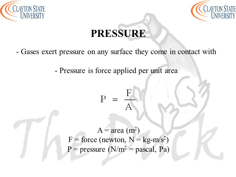 PRESSURE - Gases exert pressure on any surface they come in contact with. - Pressure is force applied per unit area.