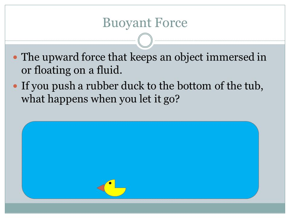 Buoyant Force The upward force that keeps an object immersed in or floating on a fluid.