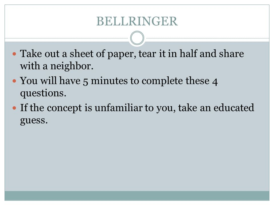 BELLRINGER Take out a sheet of paper, tear it in half and share with a neighbor. You will have 5 minutes to complete these 4 questions.