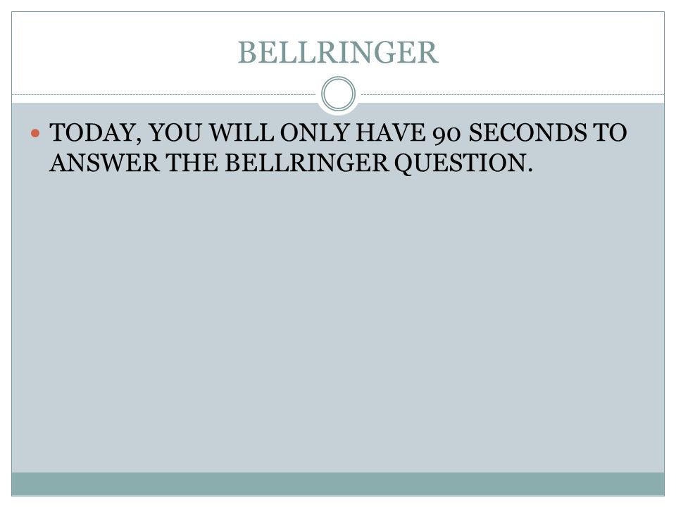 BELLRINGER TODAY, YOU WILL ONLY HAVE 90 SECONDS TO ANSWER THE BELLRINGER QUESTION.