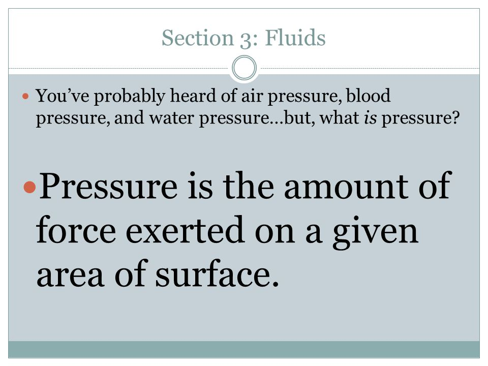 Pressure is the amount of force exerted on a given area of surface.
