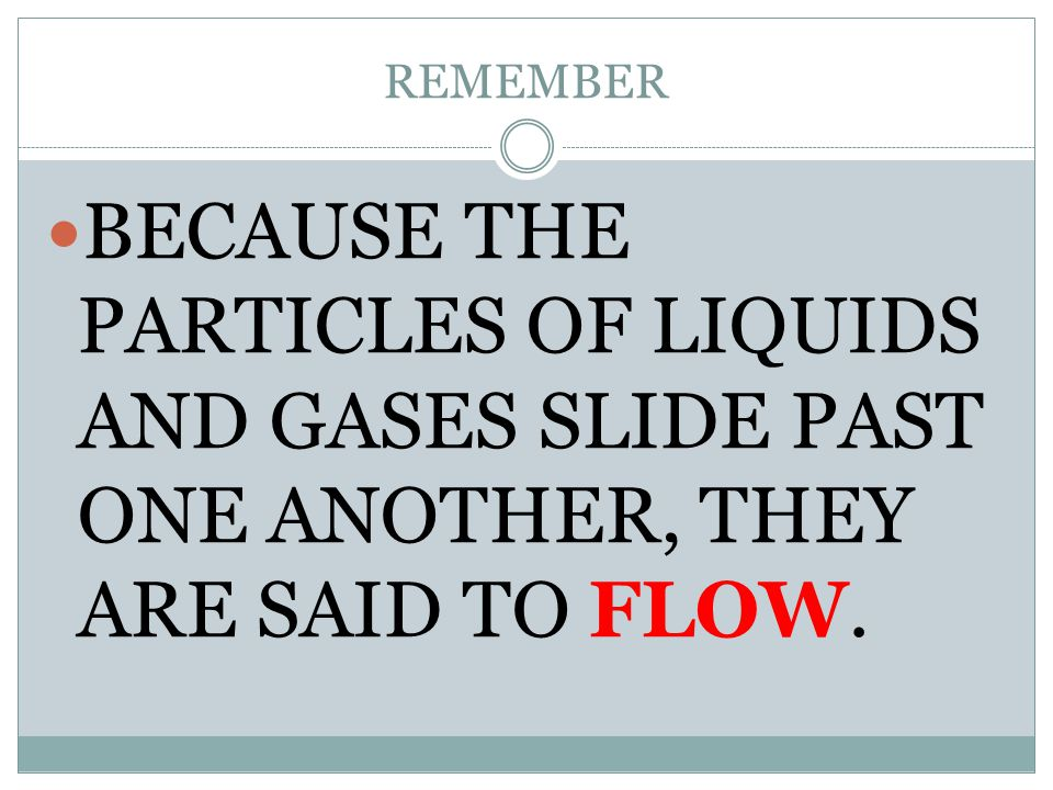 REMEMBER BECAUSE THE PARTICLES OF LIQUIDS AND GASES SLIDE PAST ONE ANOTHER, THEY ARE SAID TO FLOW.