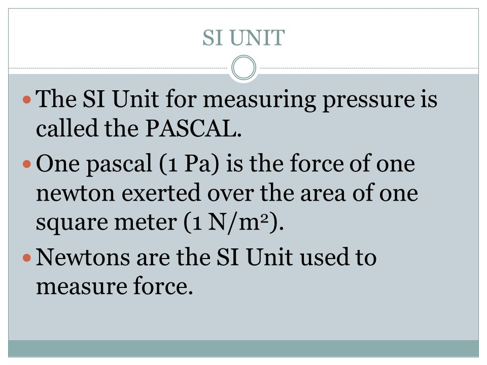 The SI Unit for measuring pressure is called the PASCAL.