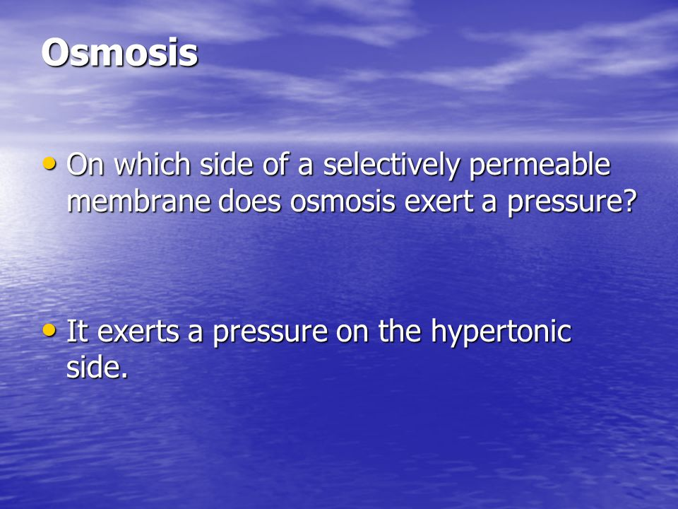 Osmosis On which side of a selectively permeable membrane does osmosis exert a pressure.