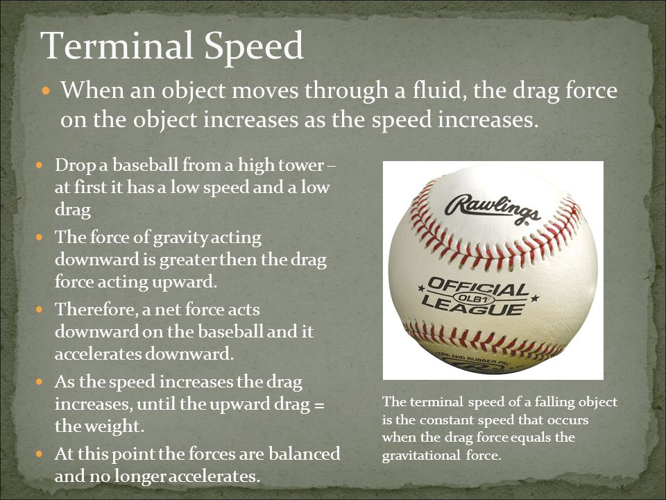 Terminal Speed When an object moves through a fluid, the drag force on the object increases as the speed increases.