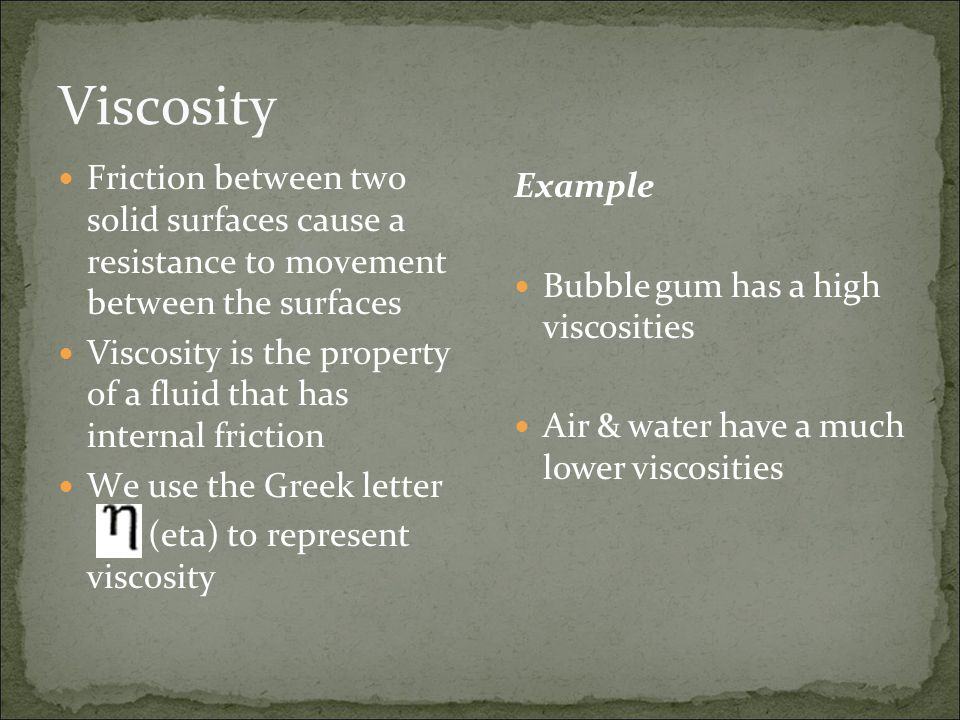 Viscosity Friction between two solid surfaces cause a resistance to movement between the surfaces.