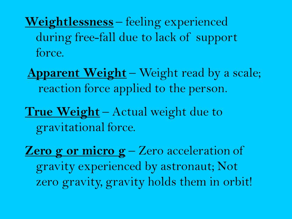 Weightlessness – feeling experienced during free-fall due to lack of support force.