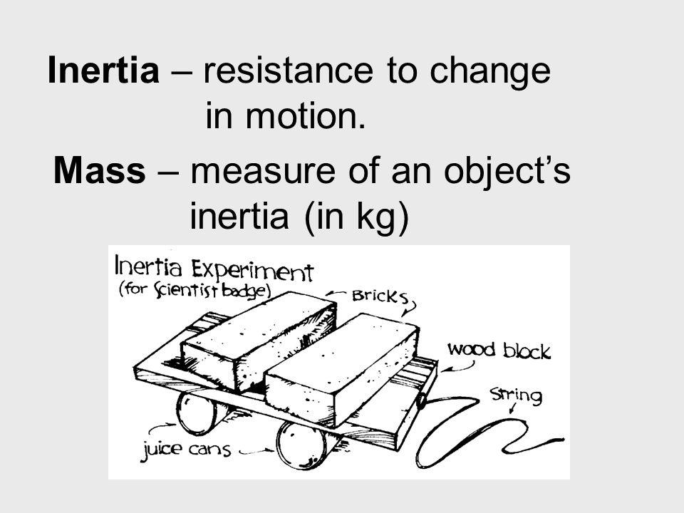 Inertia – resistance to change in motion.