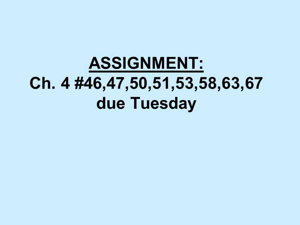 ASSIGNMENT: Ch. 4 #46,47,50,51,53,58,63,67 due Tuesday