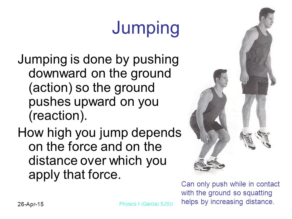 Jumping Jumping is done by pushing downward on the ground (action) so the ground pushes upward on you (reaction).