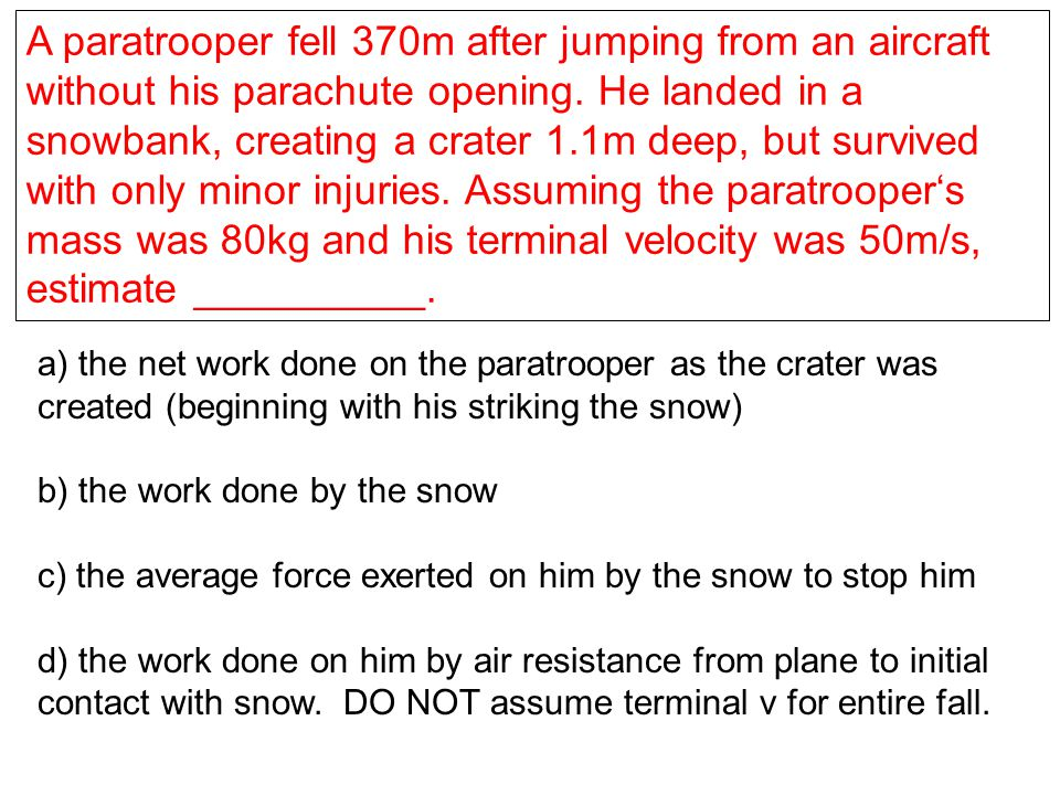A paratrooper fell 370m after jumping from an aircraft without his parachute opening. He landed in a snowbank, creating a crater 1.1m deep, but survived with only minor injuries. Assuming the paratrooper's mass was 80kg and his terminal velocity was 50m/s, estimate __________.