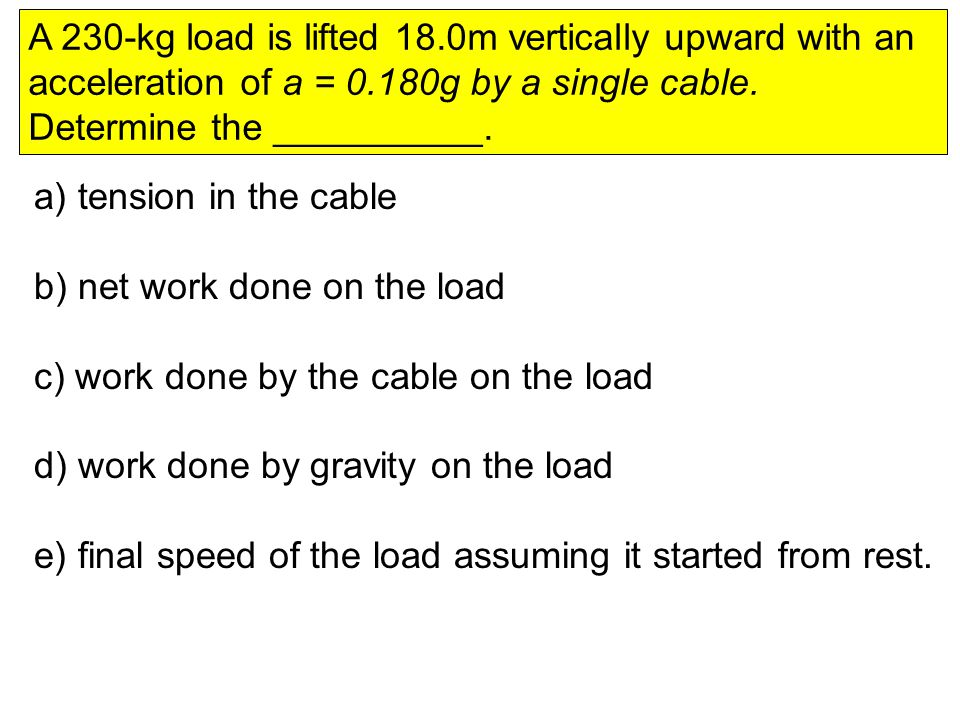 A 230-kg load is lifted 18.0m vertically upward with an acceleration of a = 0.180g by a single cable.