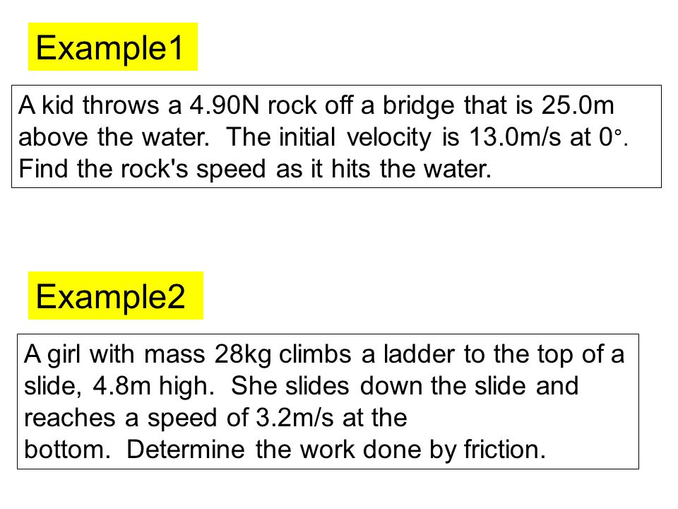 Example1 A kid throws a 4.90N rock off a bridge that is 25.0m above the water. The initial velocity is 13.0m/s at 0°.