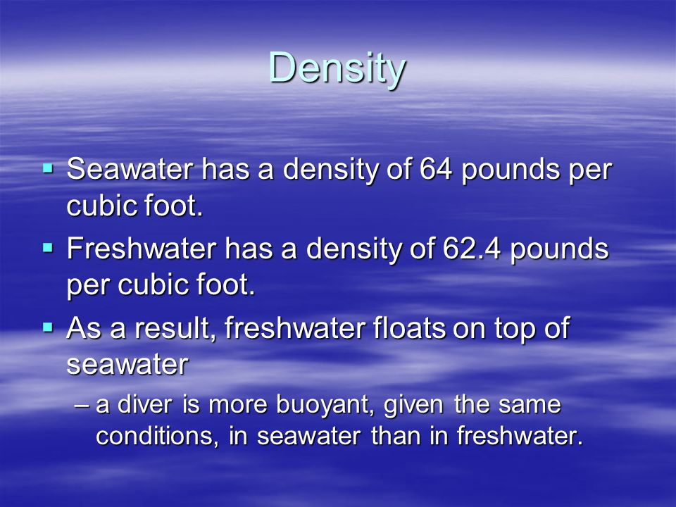 Density Seawater has a density of 64 pounds per cubic foot.