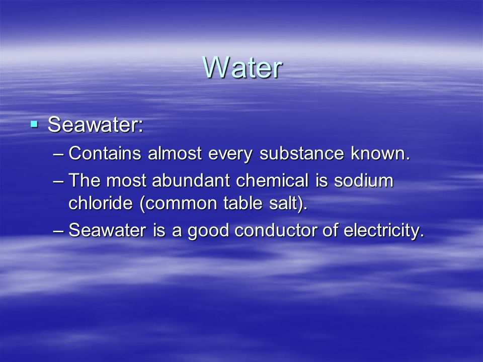 Water Seawater: Contains almost every substance known.