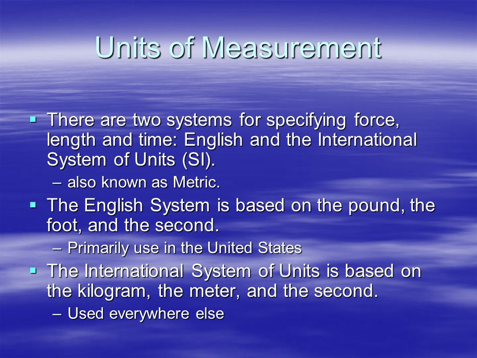 Units of Measurement There are two systems for specifying force, length and time: English and the International System of Units (SI).