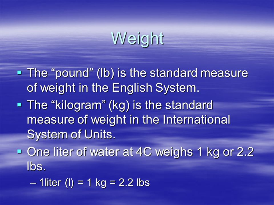 Weight The pound (lb) is the standard measure of weight in the English System.